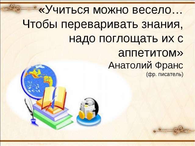 «Учиться можно весело… Чтобы переваривать знания, надо поглощать их с аппети...