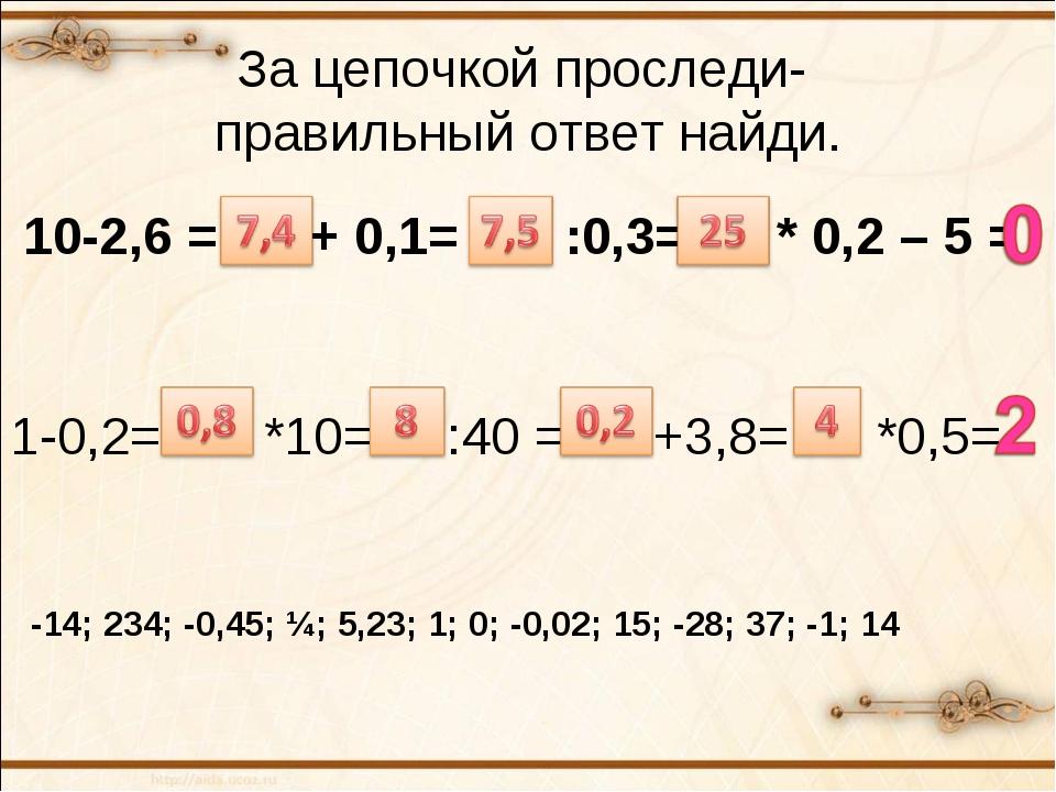 За цепочкой проследи- правильный ответ найди. 10-2,6 = ? + 0,1= ? :0,3= ? * 0...