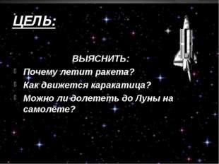 ЦЕЛЬ: ВЫЯСНИТЬ: Почему летит ракета? Как движется каракатица? Можно ли долете