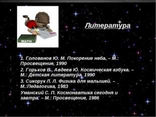 Литература 1. Голованов Ю. М. Покорение неба. – М.: Просвещение, 1990 2. Горь