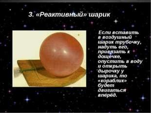 3. «Реактивный» шарик Если вставить в воздушный шарик трубочку, надуть его, п
