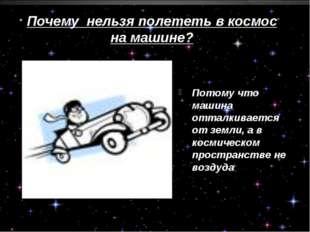 Почему нельзя полететь в космос на машине? Потому что машина отталкивается от