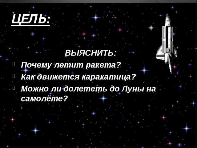 ЦЕЛЬ: ВЫЯСНИТЬ: Почему летит ракета? Как движется каракатица? Можно ли долете...