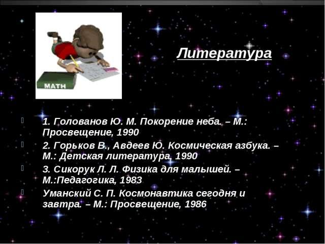 Литература 1. Голованов Ю. М. Покорение неба. – М.: Просвещение, 1990 2. Горь...