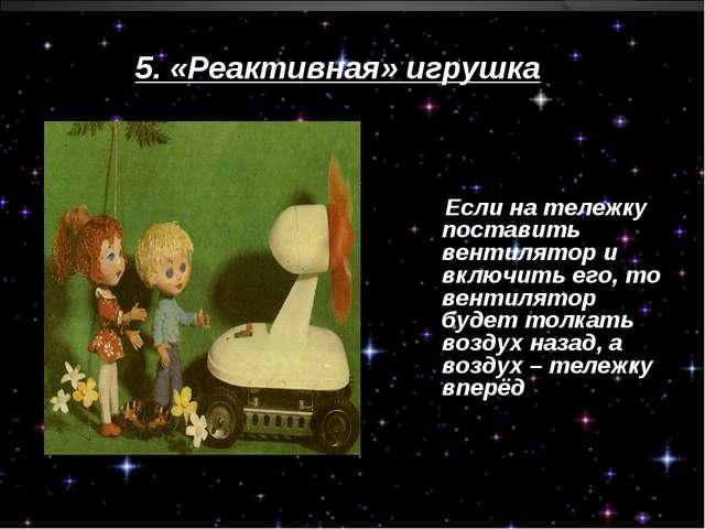 5. «Реактивная» игрушка Если на тележку поставить вентилятор и включить его,...