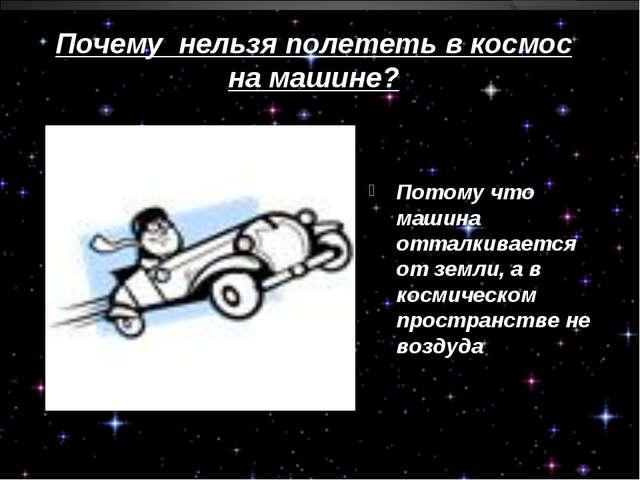 Почему нельзя полететь в космос на машине? Потому что машина отталкивается от...
