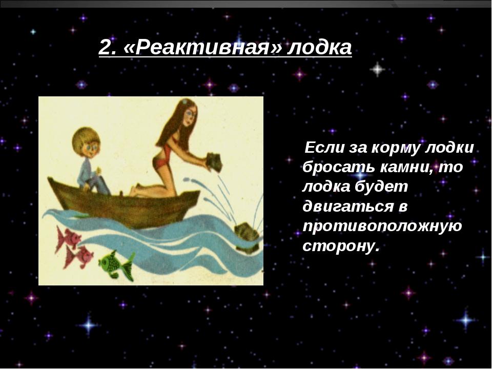 2. «Реактивная» лодка Если за корму лодки бросать камни, то лодка будет двига...