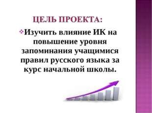 Изучить влияние ИК на повышение уровня запоминания учащимися правил русского