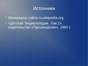 Источники Материалы сайта ru.wikipedia.org «Детская Энциклопедия. Том 2», изд
