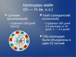 Календарь майя (III — IX вв. н.э.) Цолькин (религиозный) Содержал 260 дней (2