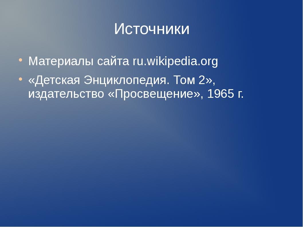 Источники Материалы сайта ru.wikipedia.org «Детская Энциклопедия. Том 2», изд...