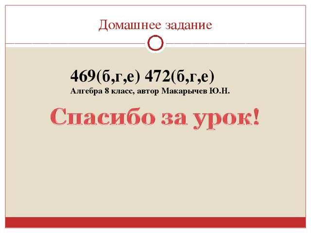 Домашнее задание 469(б,г,е) 472(б,г,е) Алгебра 8 класс, автор Макарычев Ю.Н.