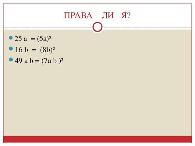 ПРАВА ЛИ Я? 25 а = (5а)² 16 b = (8b)² 49 a b = (7a b )²