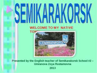 WELCOME TO MY NATIVE TOWN Presented by the English teacher of Semikarakorsk S