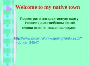 Welcome to my native town Посмотрите интерактивную карту России на английско