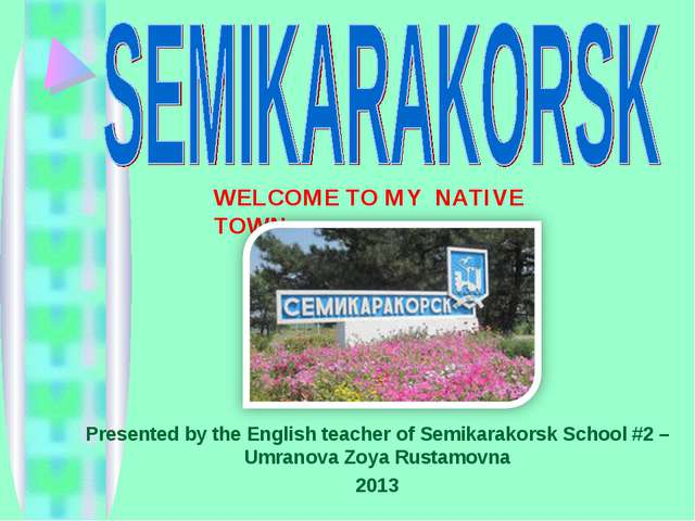 WELCOME TO MY NATIVE TOWN Presented by the English teacher of Semikarakorsk S...