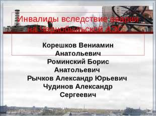 Инвалиды вследствие аварии на Чернобыльской АЭС: Корешков Вениамин Анатольеви