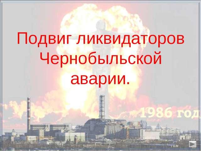 Подвиг ликвидаторов Чернобыльской аварии.