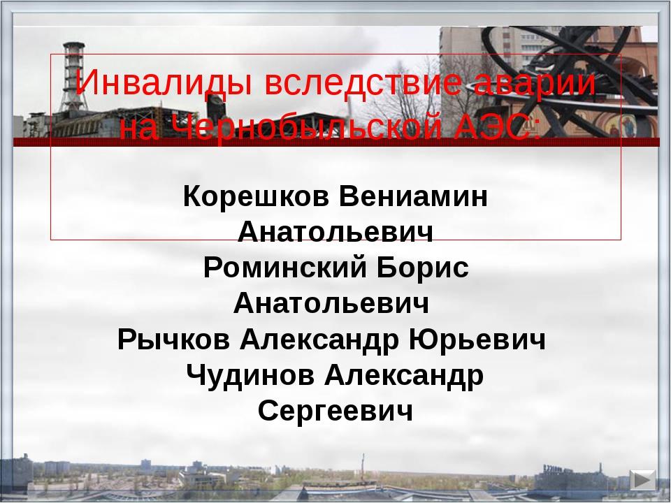 Инвалиды вследствие аварии на Чернобыльской АЭС: Корешков Вениамин Анатольеви...