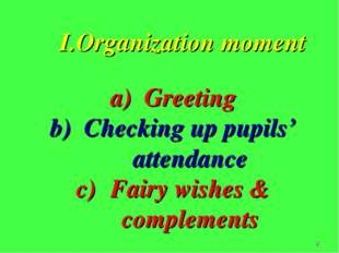 * І.Organization moment Greeting Checking up pupils' attendance Fairy wishes