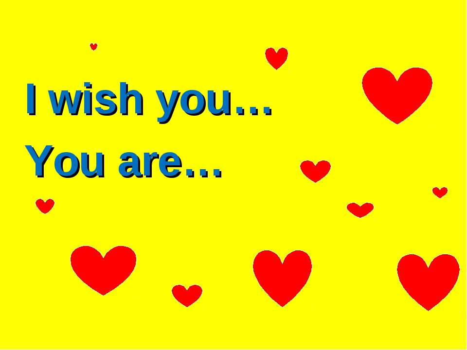 I wish you… You are…