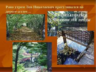 Рано утром Лев Николаевич прогуливался по дороге-аллее… И ХОДИЛ КУПАТЬСЯ. ВОТ