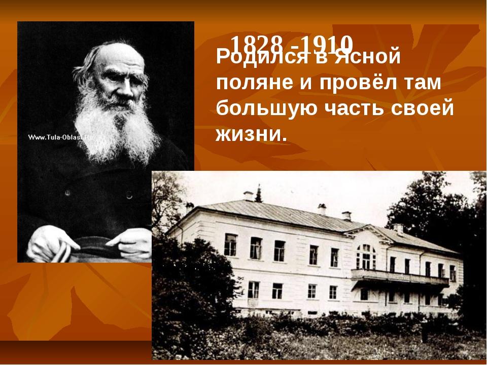 1828 -1910 Родился в Ясной поляне и провёл там большую часть своей жизни.