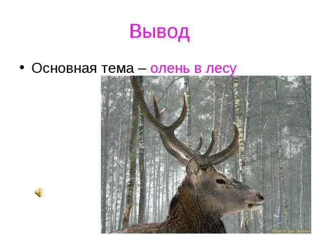 Вывод Основная тема – олень в лесу