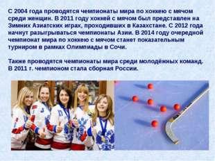 С 2004 года проводятся чемпионаты мира по хоккею с мячом среди женщин. В 2011