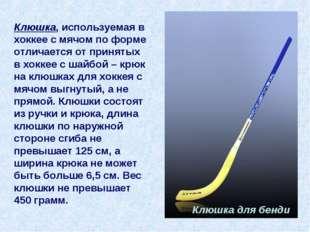 Клюшка, используемая в хоккее с мячом по форме отличается от принятых в хокке
