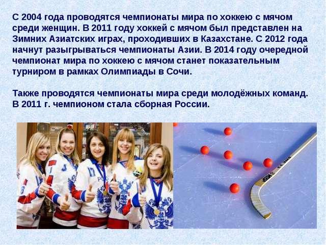 С 2004 года проводятся чемпионаты мира по хоккею с мячом среди женщин. В 2011...