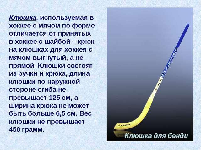 Клюшка, используемая в хоккее с мячом по форме отличается от принятых в хокке...