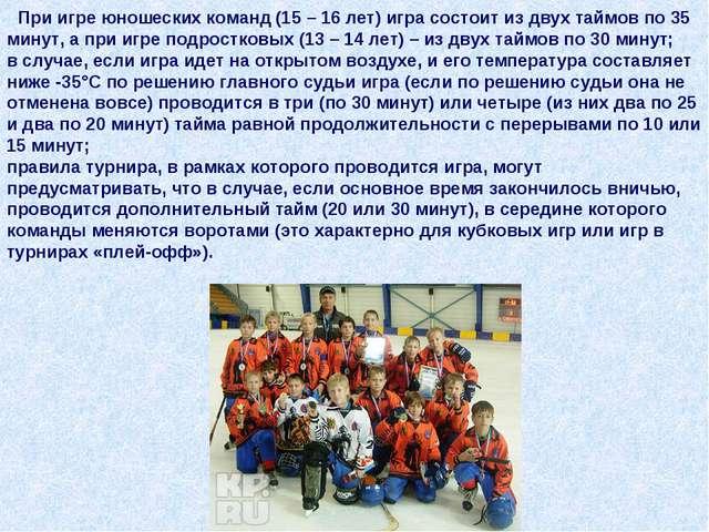 При игре юношеских команд (15 – 16 лет) игра состоит из двух таймов по 35 ми...