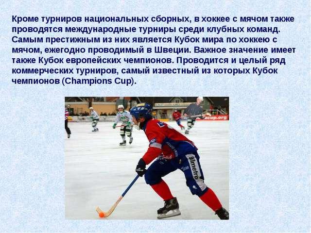 Кроме турниров национальных сборных, в хоккее с мячом также проводятся междун...