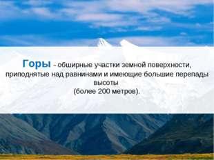 Горы – обширные участки земной поверхности, приподнятые над равнинами и имеющ