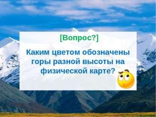 Каким цветом обозначены горы разной высоты на физической карте? [Вопрос?]