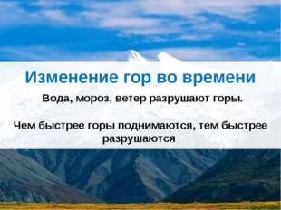 Изменение гор во времени Вода, мороз, ветер разрушают горы. Чем быстрее горы
