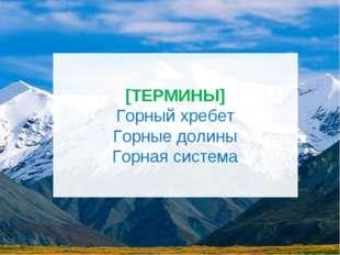 [ТЕРМИНЫ] Горный хребет Горные долины Горная система