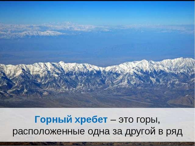 Горный хребет – это горы, расположенные одна за другой в ряд