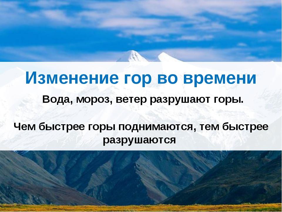 Изменение гор во времени Вода, мороз, ветер разрушают горы. Чем быстрее горы...