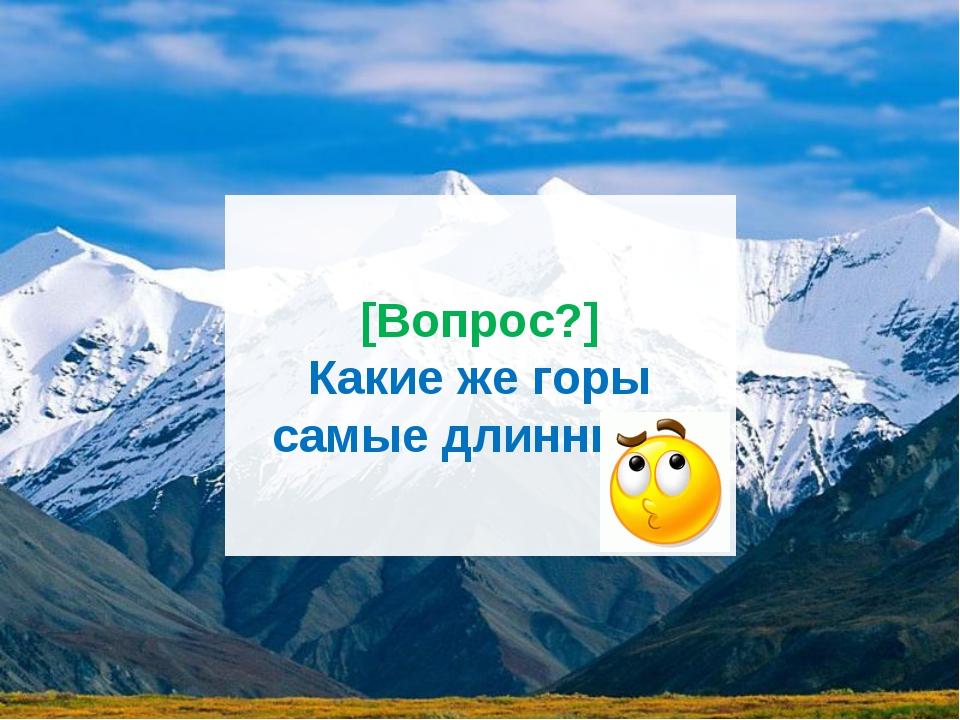 [Вопрос?] Какие же горы самые длинные?