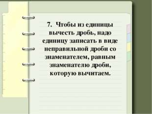 7. Чтобы из единицы вычесть дробь, надо единицу записать в виде неправильной