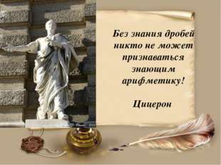 Без знания дробей никто не может признаваться знающим арифметику! Цицерон