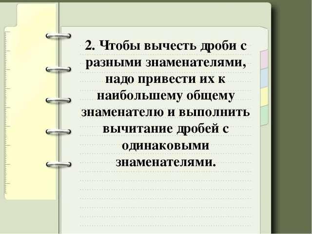 2. Чтобы вычесть дроби с разными знаменателями, надо привести их к наибольшем...