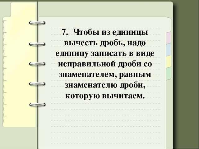 7. Чтобы из единицы вычесть дробь, надо единицу записать в виде неправильной...