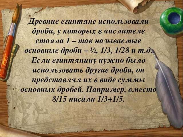 Древние египтяне использовали дроби, у которых в числителе стояла 1 – так наз...