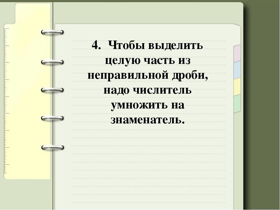 4. Чтобы выделить целую часть из неправильной дроби, надо числитель умножить...