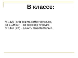 В классе: № 1129 (а; б) решить самостоятельно, № 1129 (в;г) – на доске и в те