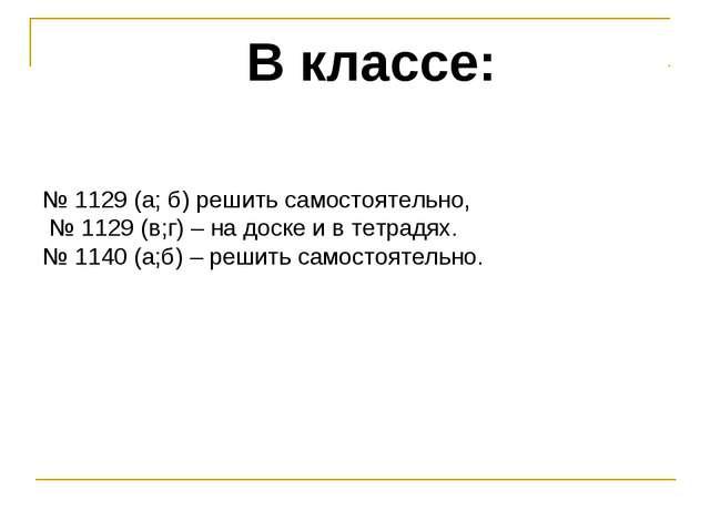 В классе: № 1129 (а; б) решить самостоятельно, № 1129 (в;г) – на доске и в те...
