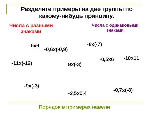 Разделите примеры на две группы по какому-нибудь принципу. -5х6 -0,6х(-0,9) -...